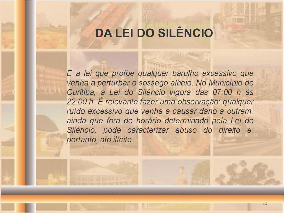 É a lei que proíbe qualquer barulho excessivo que venha a perturbar o sossego alheio. No Município de Curitiba, a Lei do Silêncio vigora das 07:00 h à