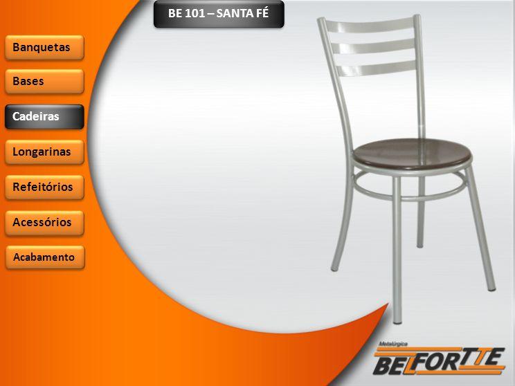 BE 101 – SANTA FÉ Banquetas Bases Cadeiras Longarinas Refeitórios Acessórios Acabamento