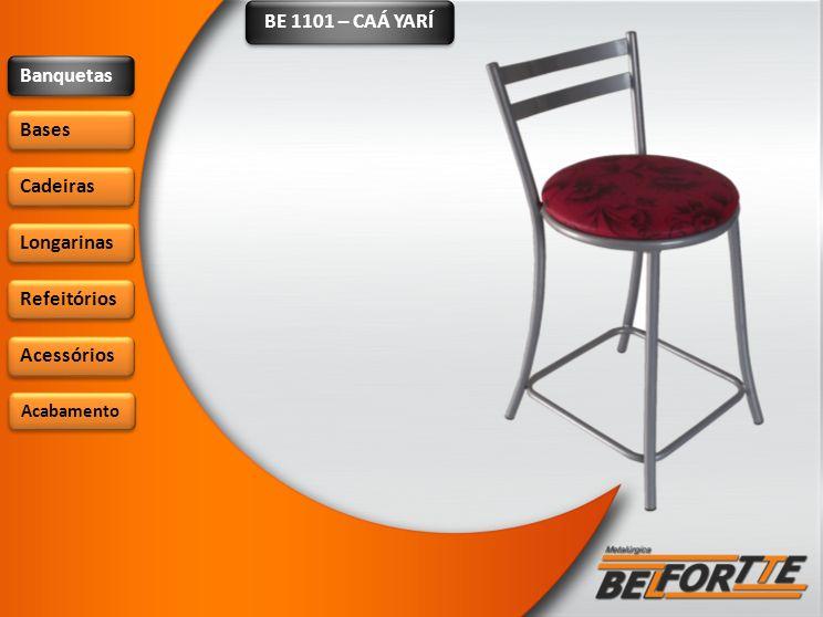 BE 1101 – CAÁ YARÍ Banquetas Bases Cadeiras Longarinas Refeitórios Acessórios Acabamento