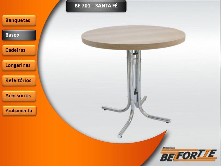 BE 701 – SANTA FÉ Banquetas Bases Cadeiras Longarinas Refeitórios Acessórios Acabamento