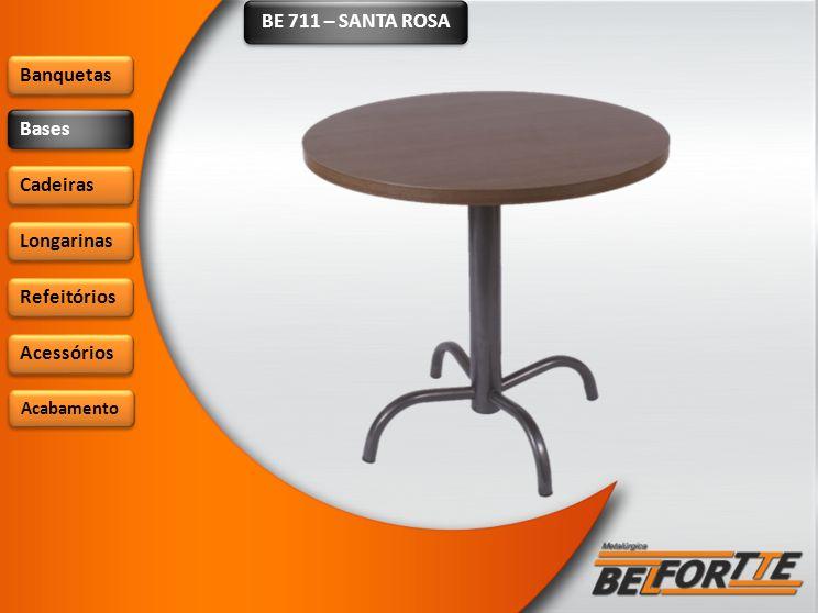 BE 711 – SANTA ROSA Banquetas Bases Cadeiras Longarinas Refeitórios Acessórios Acabamento