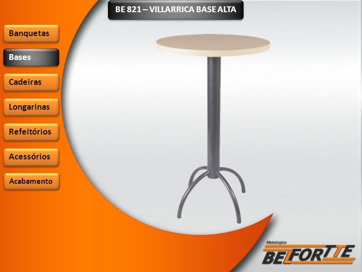 BE 821 – VILLARRICA BASE ALTA Banquetas Bases Cadeiras Longarinas Refeitórios Acessórios Acabamento