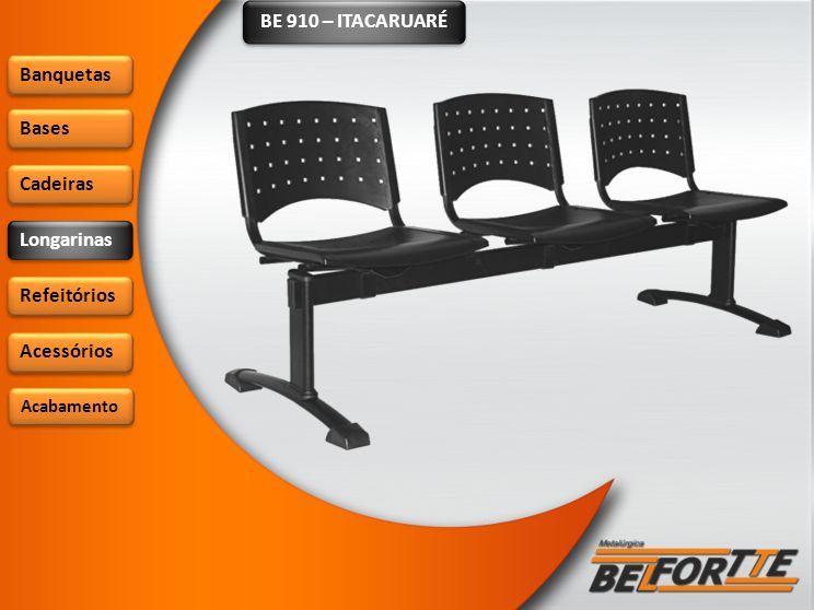 BE 910 – ITACARUARÉ Banquetas Bases Cadeiras Longarinas Refeitórios Acessórios Acabamento