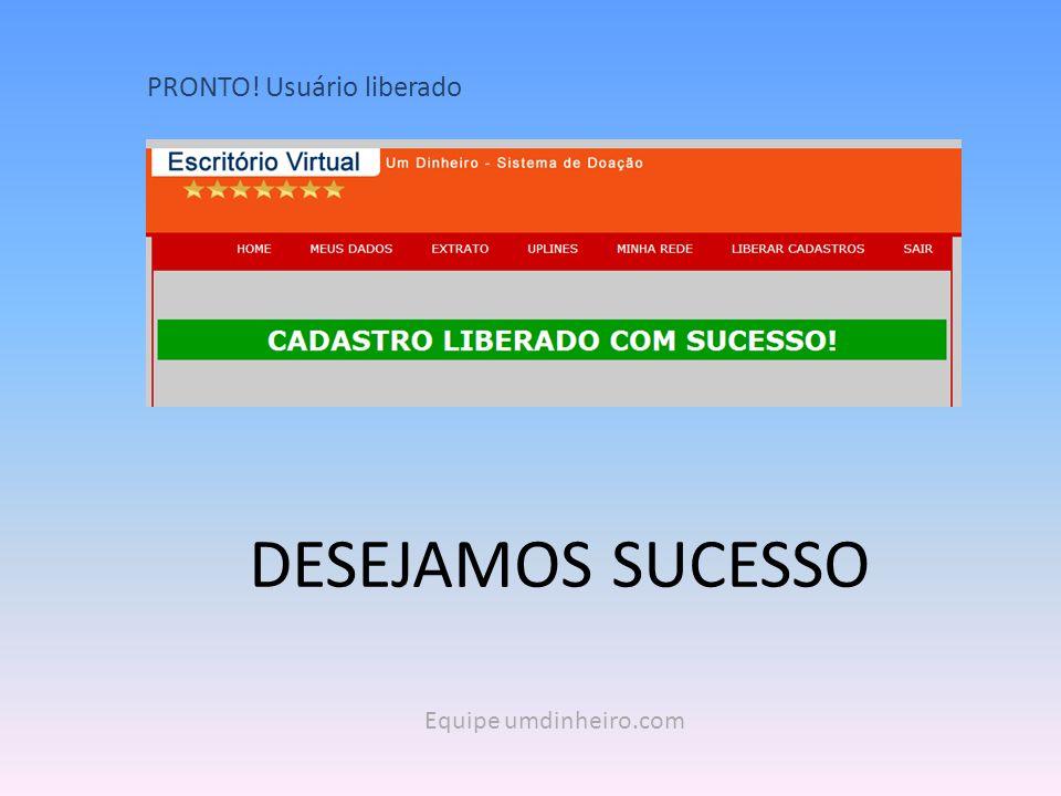 PRONTO! Usuário liberado Equipe umdinheiro.com DESEJAMOS SUCESSO