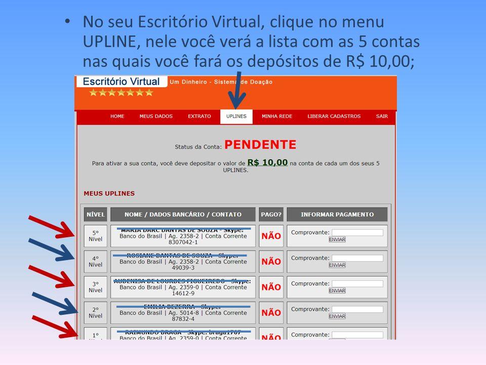 No seu Escritório Virtual, clique no menu UPLINE, nele você verá a lista com as 5 contas nas quais você fará os depósitos de R$ 10,00;