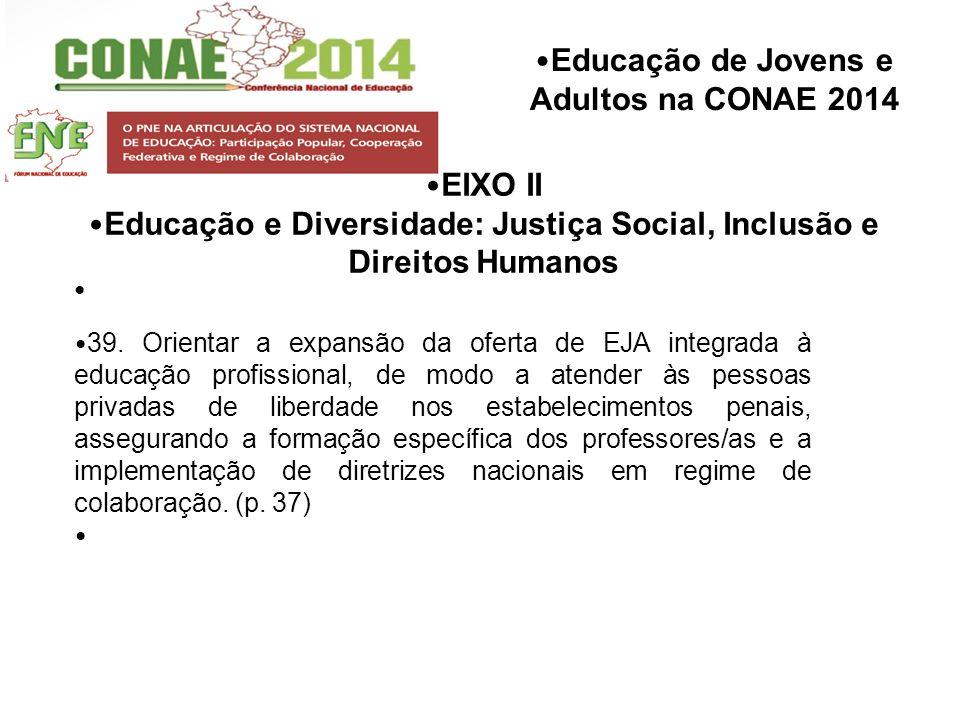 Educação de Jovens e Adultos na CONAE 2014 EIXO II Educação e Diversidade: Justiça Social, Inclusão e Direitos Humanos 39. Orientar a expansão da ofer