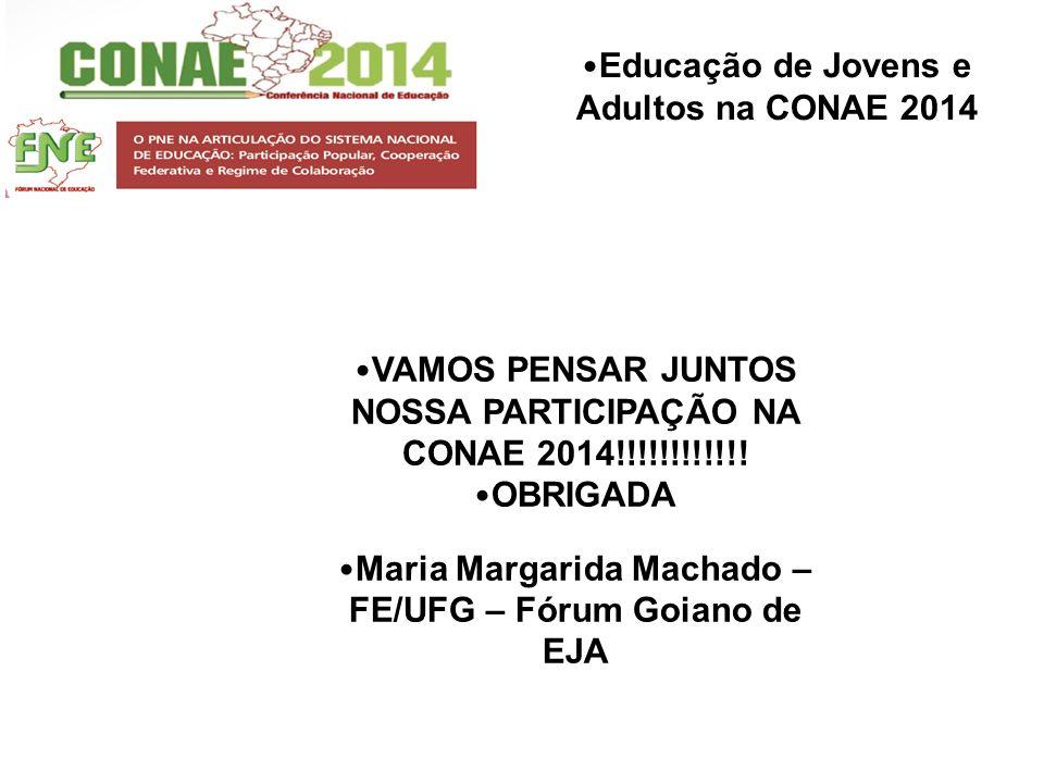 Educação de Jovens e Adultos na CONAE 2014 VAMOS PENSAR JUNTOS NOSSA PARTICIPAÇÃO NA CONAE 2014!!!!!!!!!!!! OBRIGADA Maria Margarida Machado – FE/UFG