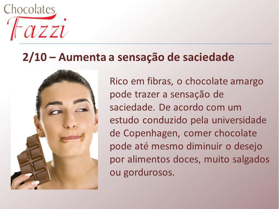 2/10 – Aumenta a sensação de saciedade Rico em fibras, o chocolate amargo pode trazer a sensação de saciedade. De acordo com um estudo conduzido pela