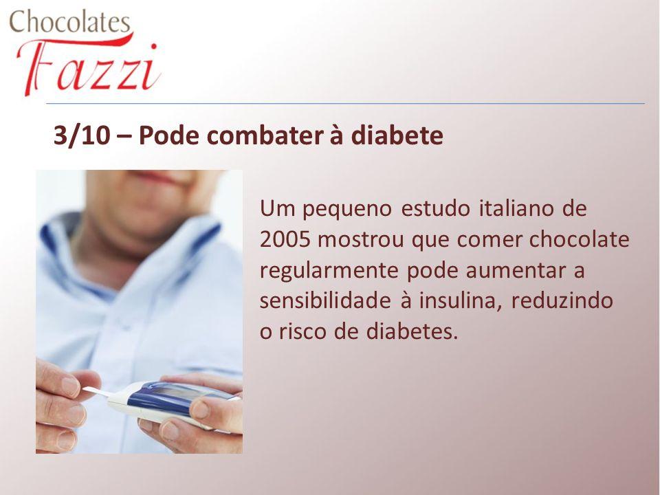3/10 – Pode combater à diabete Um pequeno estudo italiano de 2005 mostrou que comer chocolate regularmente pode aumentar a sensibilidade à insulina, r