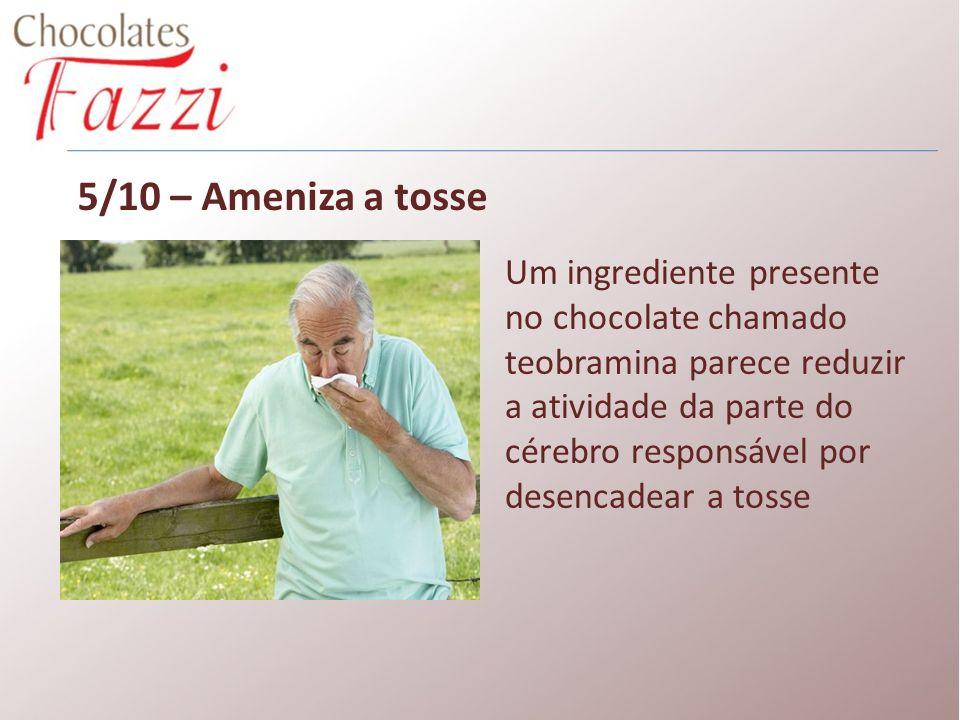 5/10 – Ameniza a tosse Um ingrediente presente no chocolate chamado teobramina parece reduzir a atividade da parte do cérebro responsável por desencad