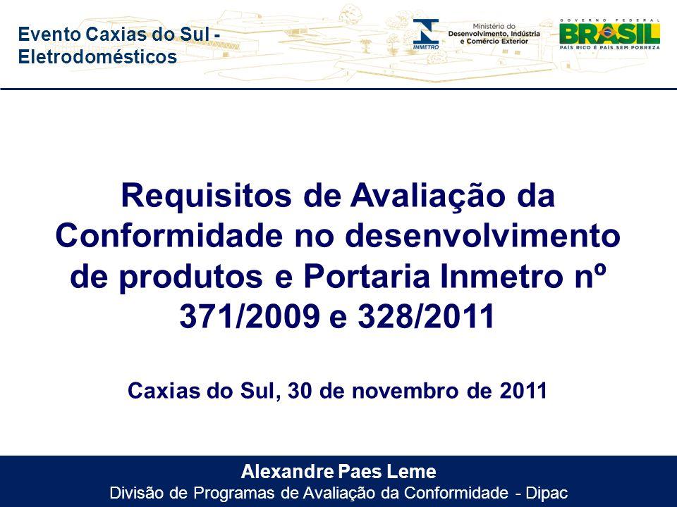 Evento Caxias do Sul - Eletrodomésticos Alexandre Paes Leme Divisão de Programas de Avaliação da Conformidade - Dipac Requisitos de Avaliação da Conformidade no desenvolvimento de produtos e Portaria Inmetro nº 371/2009 e 328/2011 Caxias do Sul, 30 de novembro de 2011