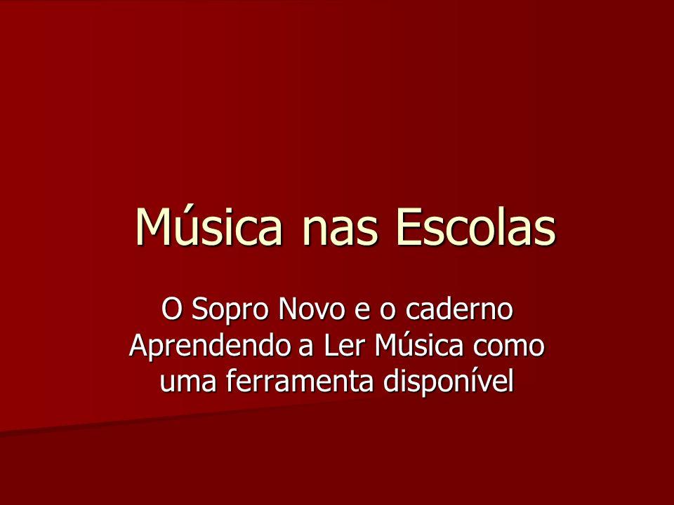 Música nas Escolas Música nas Escolas O Sopro Novo e o caderno Aprendendo a Ler Música como uma ferramenta disponível