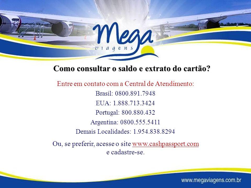 Entre em contato com a Central de Atendimento: Brasil: 0800.891.7948 EUA: 1.888.713.3424 Portugal: 800.880.432 Argentina: 0800.555.5411 Demais Localidades: 1.954.838.8294 Ou, se preferir, acesse o site www.cashpassport.com e cadastre-se.