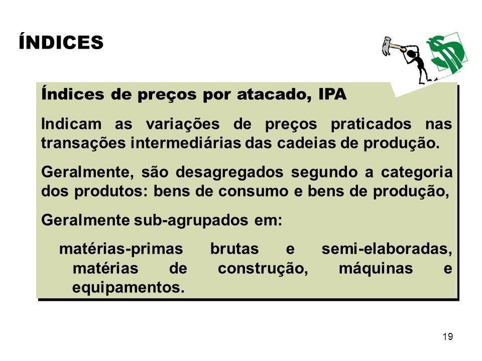 19 Índices de preços por atacado, IPA Indicam as variações de preços praticados nas transações intermediárias das cadeias de produção. Geralmente, são