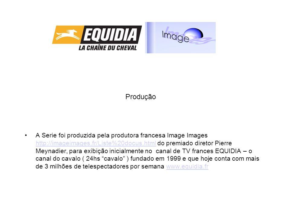 Produção A Serie foi produzida pela produtora francesa Image Images http://imageimages.fr/Liste%20docus.html do premiado diretor Pierre Meynadier, para exibição inicialmente no canal de TV frances EQUIDIA – o canal do cavalo ( 24hs cavalo ) fundado em 1999 e que hoje conta com mais de 3 milhões de telespectadores por semana www.equidia.fr http://imageimages.fr/Liste%20docus.htmlwww.equidia.fr