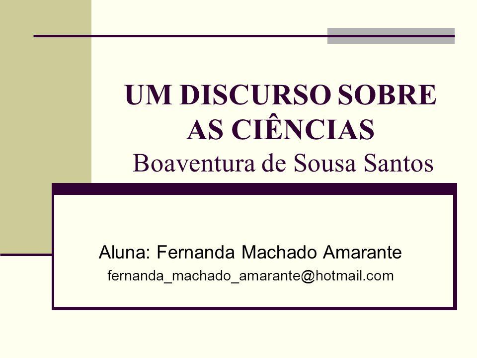 UM DISCURSO SOBRE AS CIÊNCIAS Boaventura de Sousa Santos Aluna: Fernanda Machado Amarante fernanda_machado_amarante@hotmail.com