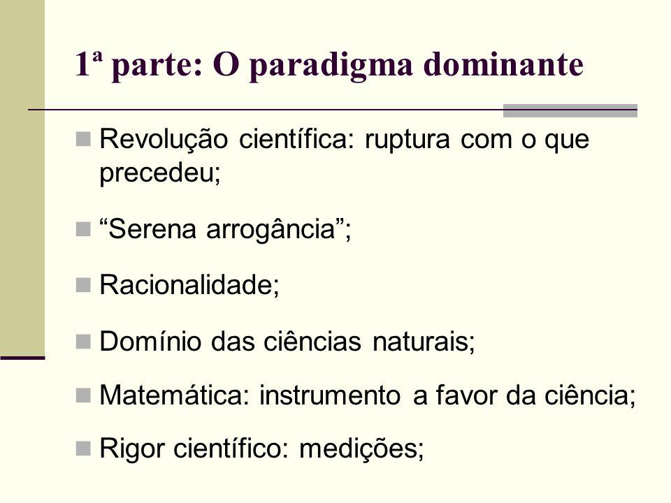 1ª parte: O paradigma dominante Revolução científica: ruptura com o que precedeu; Serena arrogância; Racionalidade; Domínio das ciências naturais; Mat