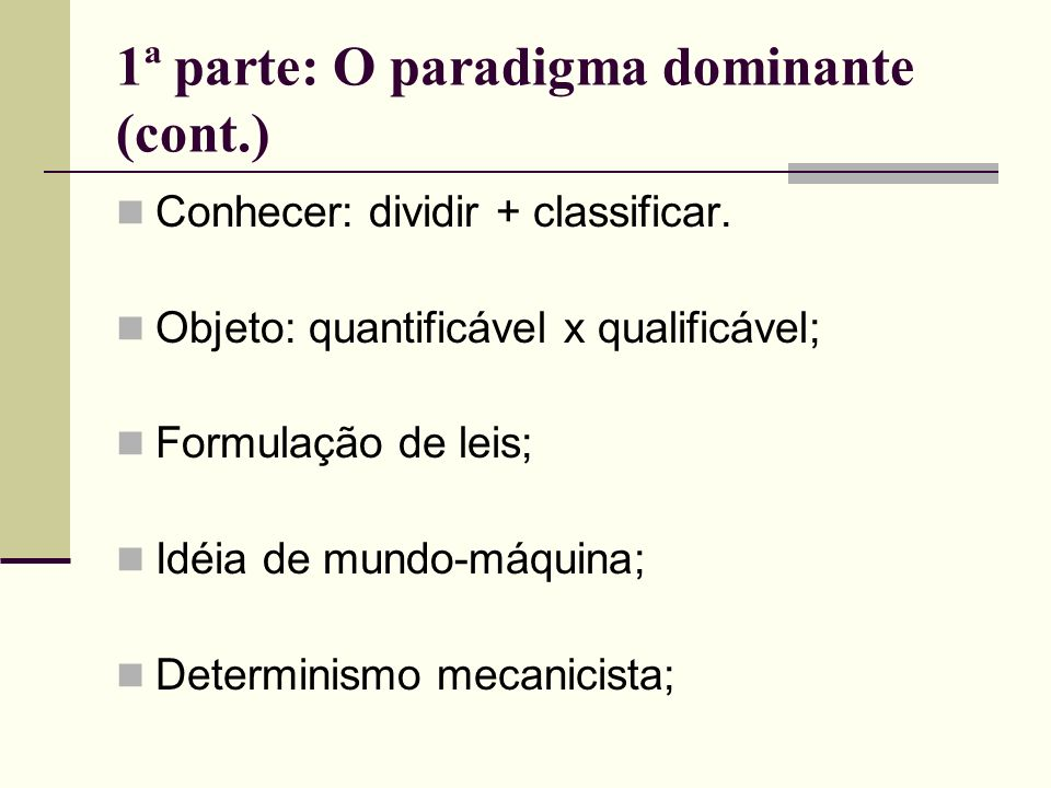 1ª parte: O paradigma dominante (cont.) Conhecer: dividir + classificar. Objeto: quantificável x qualificável; Formulação de leis; Idéia de mundo-máqu