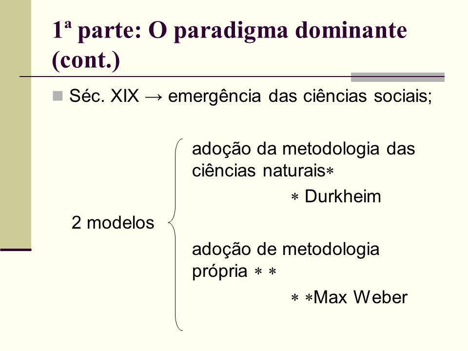 1ª parte: O paradigma dominante (cont.) Séc. XIX emergência das ciências sociais; adoção da metodologia das ciências naturais Durkheim 2 modelos adoçã