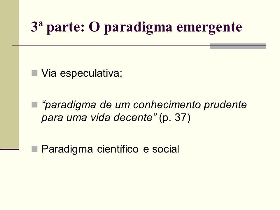 3ª parte: O paradigma emergente Via especulativa; paradigma de um conhecimento prudente para uma vida decente (p. 37) Paradigma científico e social