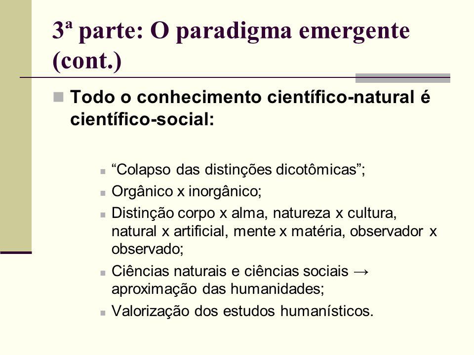 3ª parte: O paradigma emergente (cont.) Todo o conhecimento científico-natural é científico-social: Colapso das distinções dicotômicas; Orgânico x ino