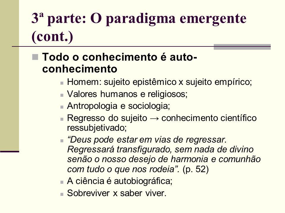 3ª parte: O paradigma emergente (cont.) Todo o conhecimento é auto- conhecimento Homem: sujeito epistêmico x sujeito empírico; Valores humanos e relig