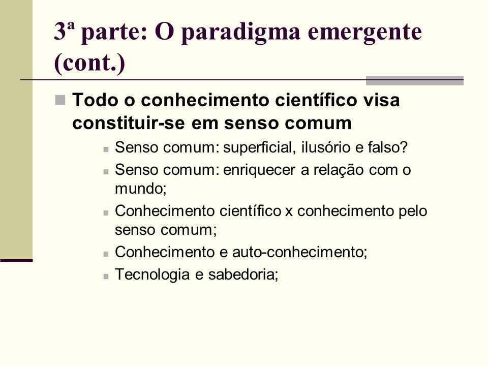 3ª parte: O paradigma emergente (cont.) Todo o conhecimento científico visa constituir-se em senso comum Senso comum: superficial, ilusório e falso? S