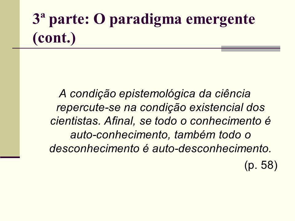 3ª parte: O paradigma emergente (cont.) A condição epistemológica da ciência repercute-se na condição existencial dos cientistas. Afinal, se todo o co