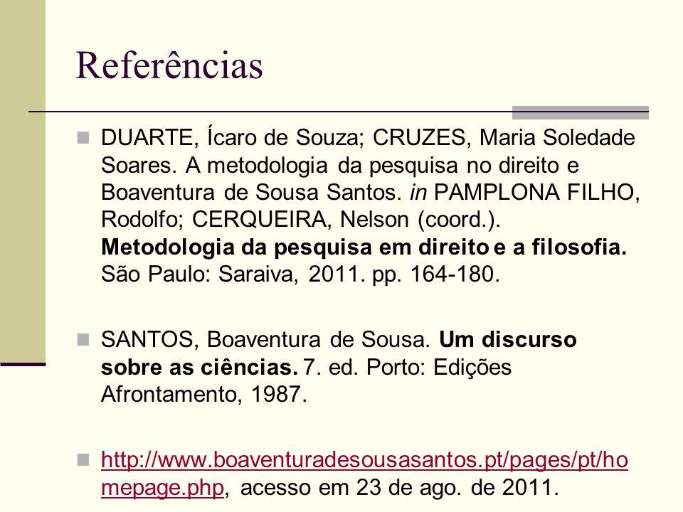 Referências DUARTE, Ícaro de Souza; CRUZES, Maria Soledade Soares. A metodologia da pesquisa no direito e Boaventura de Sousa Santos. in PAMPLONA FILH