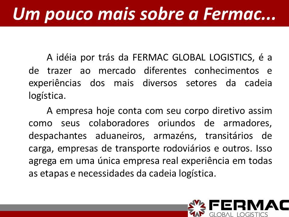 Um pouco mais sobre a Fermac... A idéia por trás da FERMAC GLOBAL LOGISTICS, é a de trazer ao mercado diferentes conhecimentos e experiências dos mais