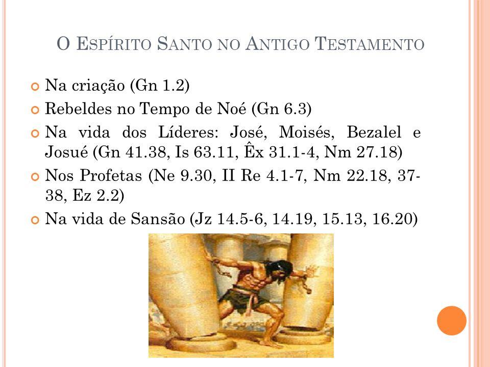 O E SPÍRITO S ANTO NO A NTIGO T ESTAMENTO Na criação (Gn 1.2) Rebeldes no Tempo de Noé (Gn 6.3) Na vida dos Líderes: José, Moisés, Bezalel e Josué (Gn 41.38, Is 63.11, Êx 31.1-4, Nm 27.18) Nos Profetas (Ne 9.30, II Re 4.1-7, Nm 22.18, 37- 38, Ez 2.2) Na vida de Sansão (Jz 14.5-6, 14.19, 15.13, 16.20)