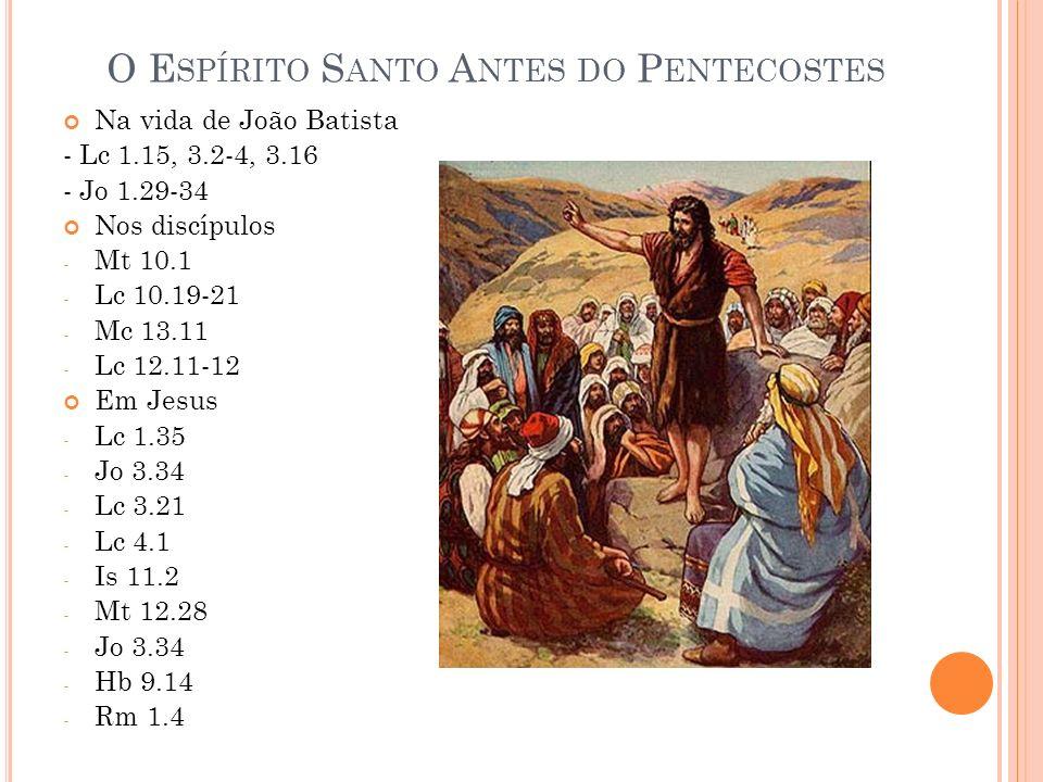 O E SPÍRITO S ANTO A NTES DO P ENTECOSTES Na vida de João Batista - Lc 1.15, 3.2-4, 3.16 - Jo 1.29-34 Nos discípulos - Mt 10.1 - Lc 10.19-21 - Mc 13.11 - Lc 12.11-12 Em Jesus - Lc 1.35 - Jo 3.34 - Lc 3.21 - Lc 4.1 - Is 11.2 - Mt 12.28 - Jo 3.34 - Hb 9.14 - Rm 1.4