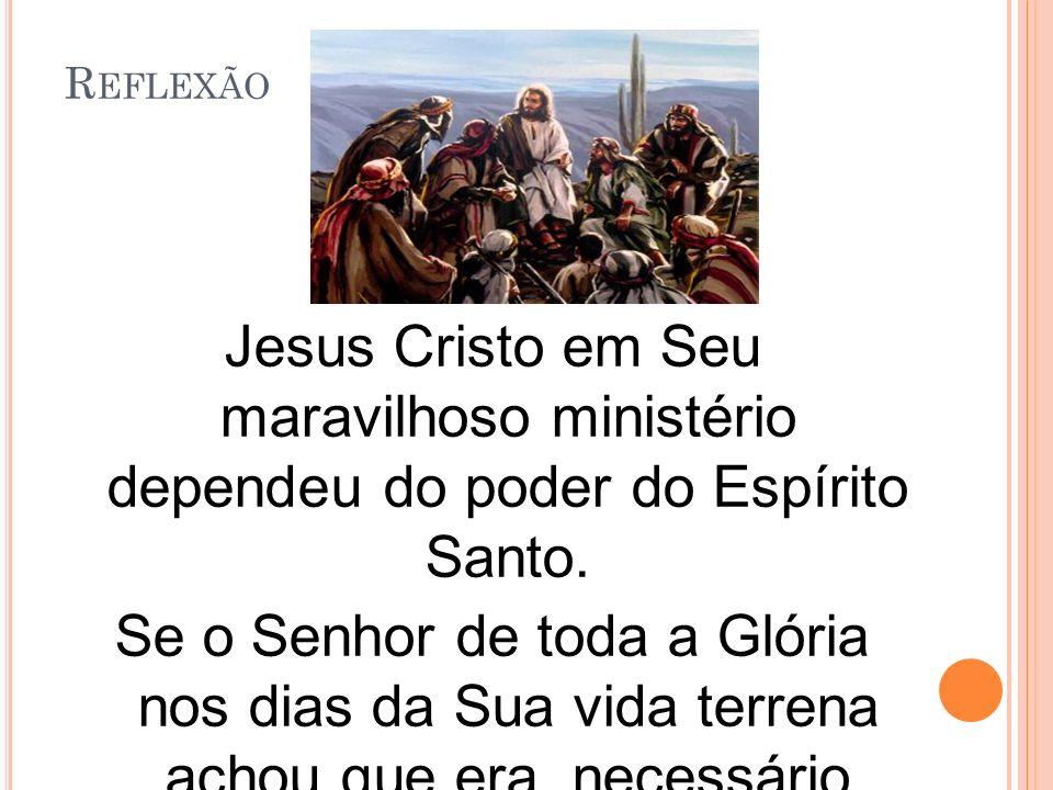 R EFLEXÃO Jesus Cristo em Seu maravilhoso ministério dependeu do poder do Espírito Santo.