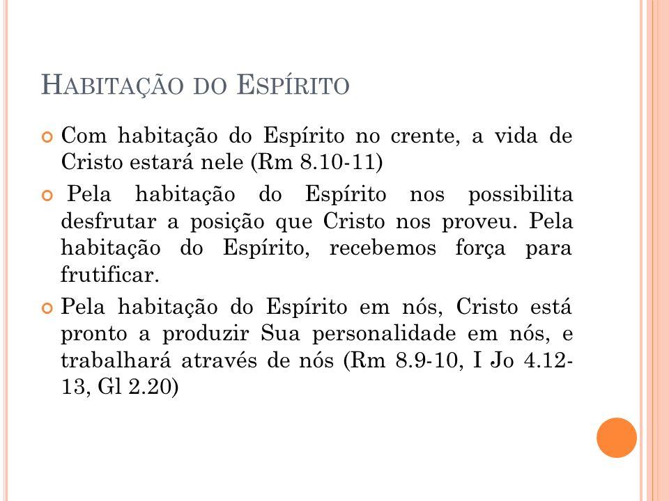 H ABITAÇÃO DO E SPÍRITO Com habitação do Espírito no crente, a vida de Cristo estará nele (Rm 8.10-11) Pela habitação do Espírito nos possibilita desfrutar a posição que Cristo nos proveu.