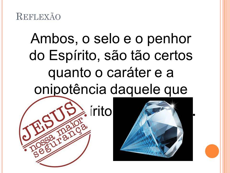 R EFLEXÃO Ambos, o selo e o penhor do Espírito, são tão certos quanto o caráter e a onipotência daquele que deu o Espírito Santo a nós.