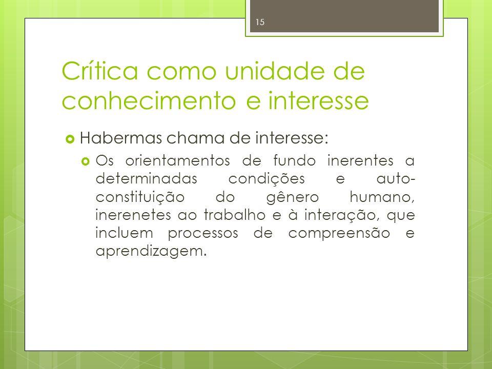 Crítica como unidade de conhecimento e interesse Habermas chama de interesse: Os orientamentos de fundo inerentes a determinadas condições e auto- con