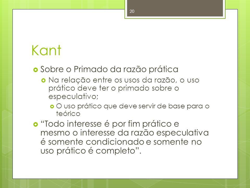 Kant Sobre o Primado da razão prática Na relação entre os usos da razão, o uso prático deve ter o primado sobre o especulativo; O uso prático que deve
