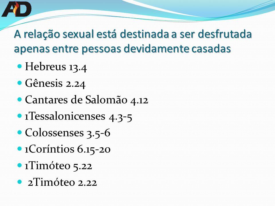 A relação sexual está destinada a ser desfrutada apenas entre pessoas devidamente casadas Hebreus 13.4 Gênesis 2.24 Cantares de Salomão 4.12 1Tessalonicenses 4.3-5 Colossenses 3.5-6 1Coríntios 6.15-20 1Timóteo 5.22 2Timóteo 2.22
