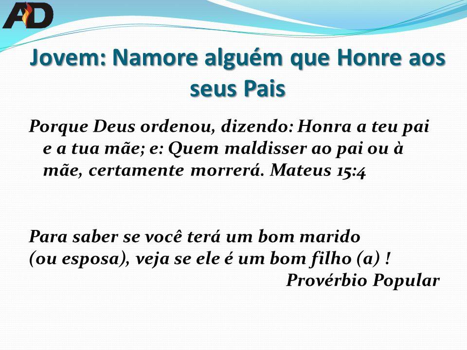 Jovem: Namore alguém que Honre aos seus Pais Porque Deus ordenou, dizendo: Honra a teu pai e a tua mãe; e: Quem maldisser ao pai ou à mãe, certamente