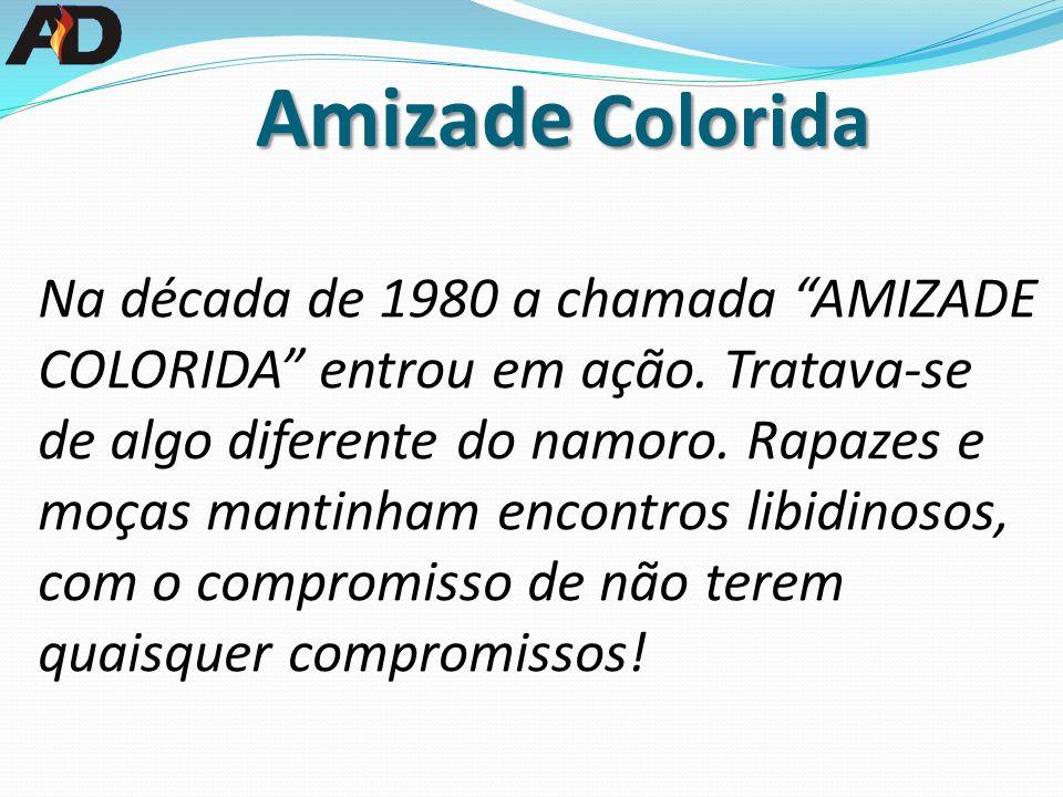 Na década de 1980 a chamada AMIZADE COLORIDA entrou em ação. Tratava-se de algo diferente do namoro. Rapazes e moças mantinham encontros libidinosos,