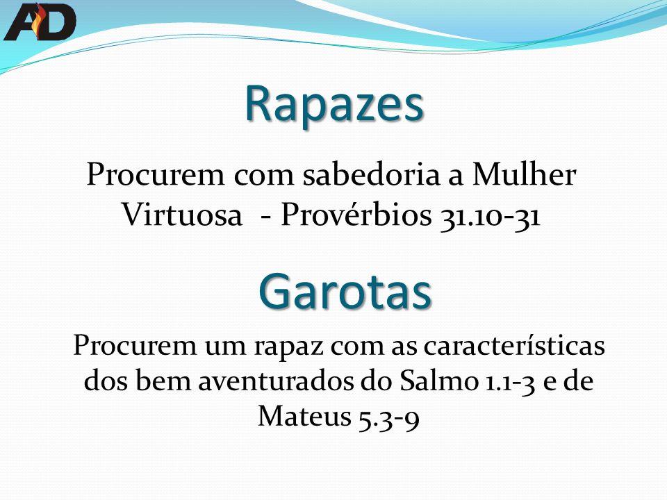 Procurem com sabedoria a Mulher Virtuosa - Provérbios 31.10-31 Procurem um rapaz com as características dos bem aventurados do Salmo 1.1-3 e de Mateus