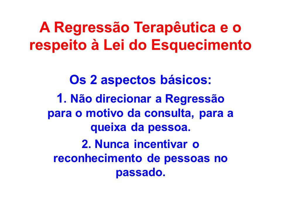 A Regressão Terapêutica e o respeito à Lei do Esquecimento Os 2 aspectos básicos: 1. Não direcionar a Regressão para o motivo da consulta, para a quei