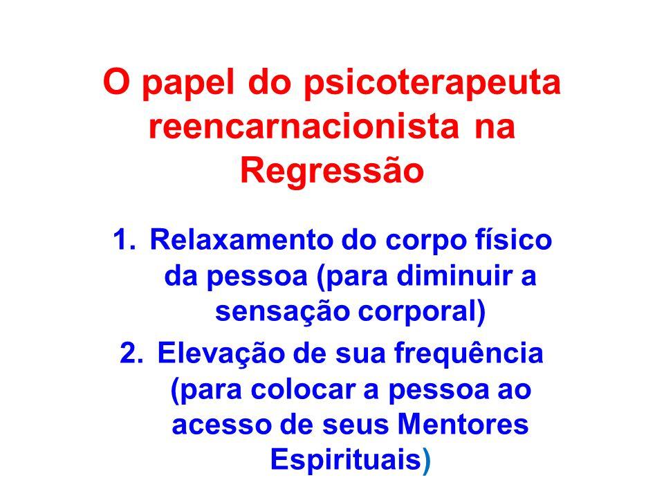O papel do psicoterapeuta reencarnacionista na Regressão 1.Relaxamento do corpo físico da pessoa (para diminuir a sensação corporal) 2.Elevação de sua