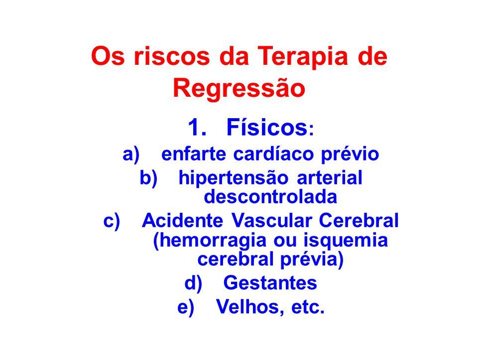 Os riscos da Terapia de Regressão 1.Físicos : a)enfarte cardíaco prévio b)hipertensão arterial descontrolada c)Acidente Vascular Cerebral (hemorragia