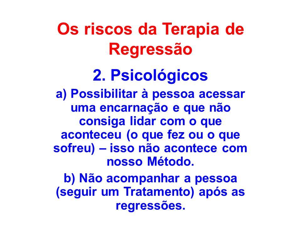 Os riscos da Terapia de Regressão 2. Psicológicos a) Possibilitar à pessoa acessar uma encarnação e que não consiga lidar com o que aconteceu (o que f