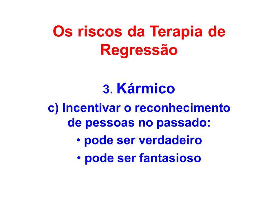 Os riscos da Terapia de Regressão 3. Kármico c) Incentivar o reconhecimento de pessoas no passado: pode ser verdadeiro pode ser fantasioso