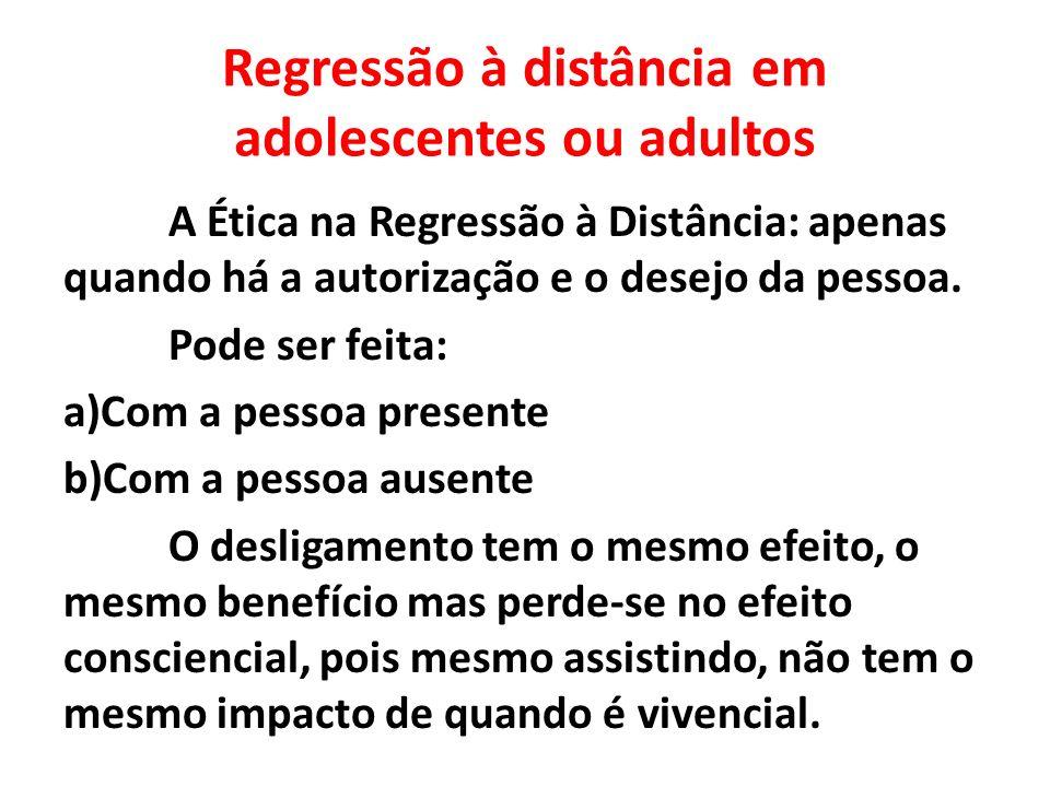 Regressão à distância em adolescentes ou adultos A Ética na Regressão à Distância: apenas quando há a autorização e o desejo da pessoa. Pode ser feita