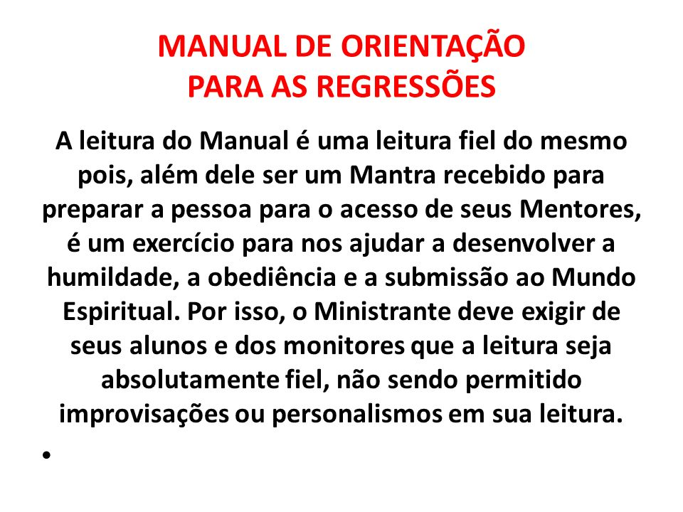 MANUAL DE ORIENTAÇÃO PARA AS REGRESSÕES A leitura do Manual é uma leitura fiel do mesmo pois, além dele ser um Mantra recebido para preparar a pessoa