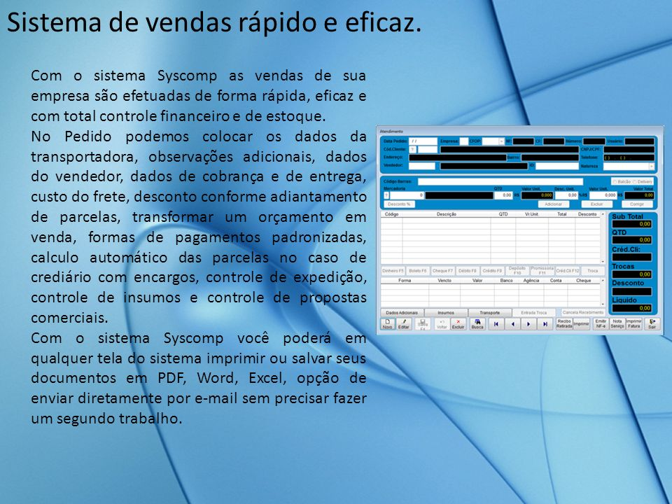 Sistema de vendas rápido e eficaz. Com o sistema Syscomp as vendas de sua empresa são efetuadas de forma rápida, eficaz e com total controle financeir
