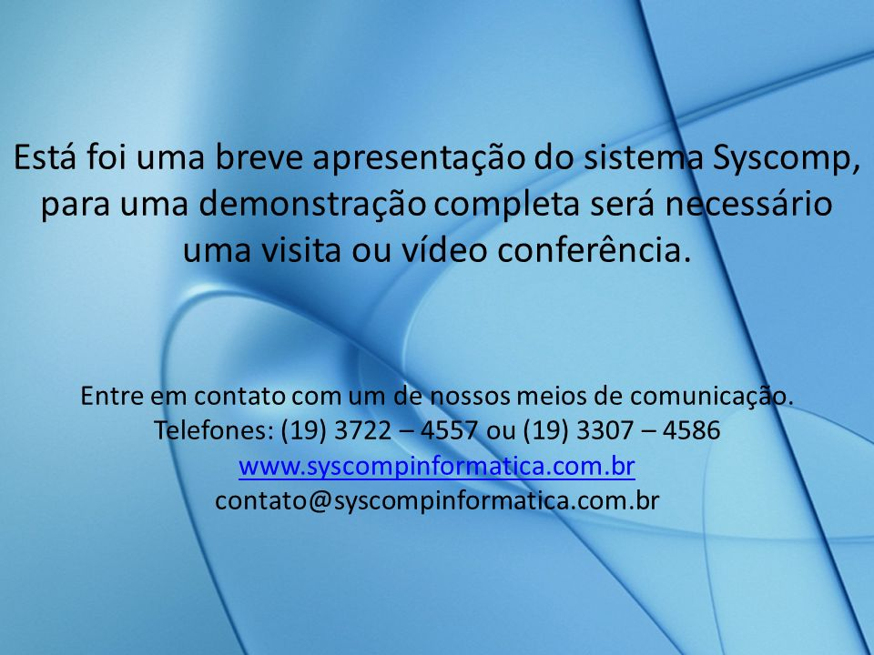 Está foi uma breve apresentação do sistema Syscomp, para uma demonstração completa será necessário uma visita ou vídeo conferência. Entre em contato c